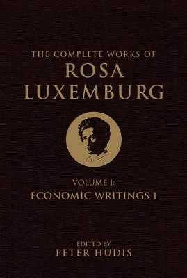 The Complete Works of Rosa Luxemburg, Volume I: Economic Writings 1 - Luxemburg, Rosa, and Hudis, Peter (Editor)