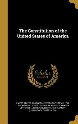 The Constitution of the United States of America - United States Congress (Creator), and Jefferson, Thomas 1743-1826 Manual of (Creator), and Thomas Jefferson Library...