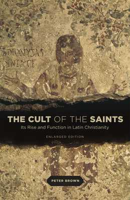 The Cult of the Saints: Its Rise and Function in Latin Christianity, Enlarged Edition - Brown, Peter