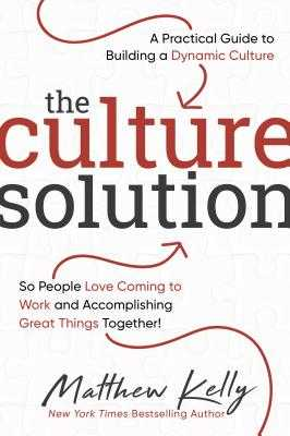 The Culture Solution: A Practical Guide to Building a Dynamic Culture So People Love Coming to Work and Accomplishing Great Things Together! - Kelly, Matthew