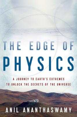 The Edge of Physics: A Journey to Earth's Extremes to Unlock the Secrets of the Universe - Ananthaswamy, Anil