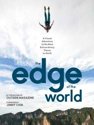 The Edge of the World: A Visual Adventure to the Most Extraordinary Places on Earth - The Editors of Outside Magazine, and Chin, Jimmy (Foreword by)