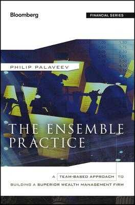 The Ensemble Practice: A Team-Based Approach to Building a Superior Wealth Management Firm - Palaveev, P