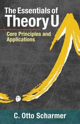 The Essentials of Theory U: Core Principles and Applications - Scharmer, Otto