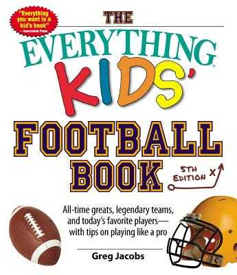 The Everything Kids' Football Book: All-Time Greats, Legendary Teams, and Today's Favorite Players--With Tips on Playing Like a Pro - Jacobs, Greg
