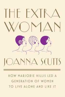 The Extra Woman: How Marjorie Hillis Led a Generation of Women to Live Alone and Like It - Scutts, Joanna