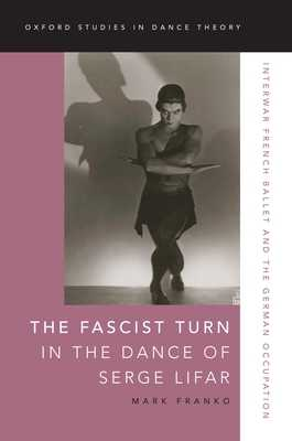 The Fascist Turn in the Dance of Serge Lifar: Interwar French Ballet and the German Occupation - Franko, Mark