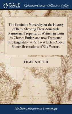 The Feminine Monarchy; Or the History of Bees; Shewing Their Admirable Nature and Property, ... Written in Latin by Charles Butler, and Now Translated Into English by W. S. to Which Is Added Some Observations of Silk Worms, - Butler, Charles