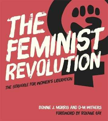 The Feminist Revolution: The Struggle for Women's Liberation - Morris, Bonnie J., and Withers, D. M., and Gay, Roxane (Foreword by)