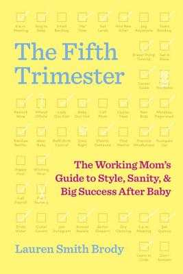 The Fifth Trimester: The Working Mom's Guide to Style, Sanity, and Big Success After Baby - Smith Brody, Lauren