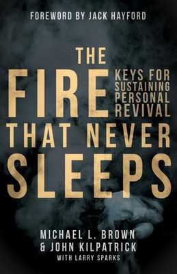 The Fire That Never Sleeps: Keys to Sustaining Personal Revival - Brown, Michael L, PhD, and Killpatrick, John, and Sparks, Larry