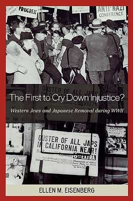 The First to Cry Down Injustice?: Western Jews and Japanese Removal During WWII - Eisenberg, Ellen M