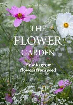 The Flower Garden: How to Grow Flowers from Seed - Foster, Clare, and Ruber, Sabina