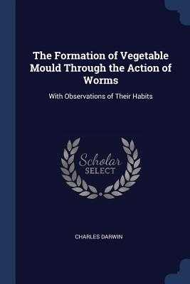 The Formation of Vegetable Mould Through the Action of Worms: With Observations of Their Habits - Darwin, Charles