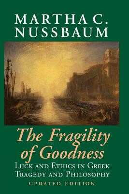 The Fragility of Goodness: Luck and Ethics in Greek Tragedy and Philosophy - Nussbaum, Martha C