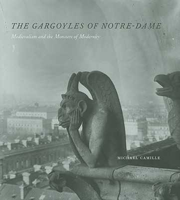 The Gargoyles of Notre-Dame: Medievalism and the Monsters of Modernity - Camille, Michael, Dr., Ph.D.
