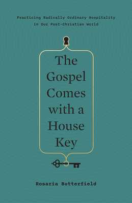 The Gospel Comes with a House Key: Practicing Radically Ordinary Hospitality in Our Post-Christian World - Butterfield, Rosaria