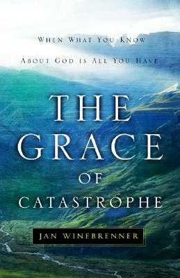 The Grace of Catastrophe: When What You Know about God Is All You Have - Winebrenner, Jan