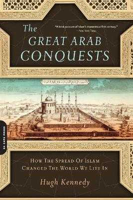 The Great Arab Conquests: How the Spread of Islam Changed the World We Live in - Kennedy, Hugh