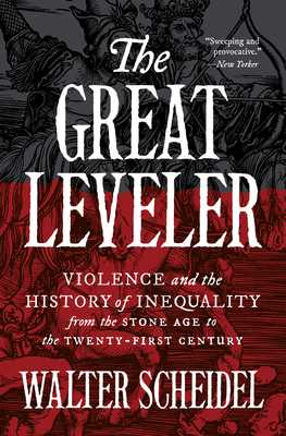 The Great Leveler: Violence and the History of Inequality from the Stone Age to the Twenty-First Century - Scheidel, Walter