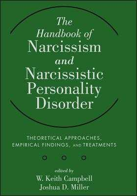 The Handbook of Narcissism and Narcissistic Personality Disorder: Theoretical Approaches, Empirical Findings, and Treatments - Campbell, W Keith, and Miller, Joshua D