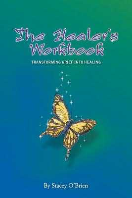 The Healer's Workbook: Transforming Grief into Healing - O'Brien, Stacey