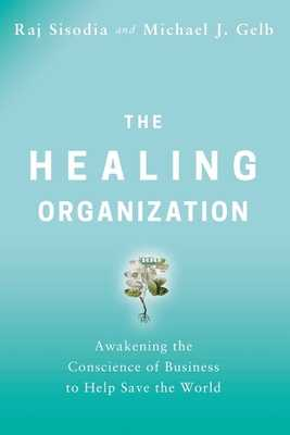 The Healing Organization: Awakening the Conscience of Business to Help Save the World - Sisodia, Raj, and Gelb, Michael J