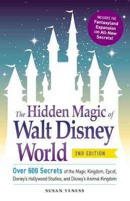 The Hidden Magic of Walt Disney World: Over 600 Secrets of the Magic Kingdom, Epcot, Disney's Hollywood Studios, and Disney's Animal Kingdom - Veness, Susan