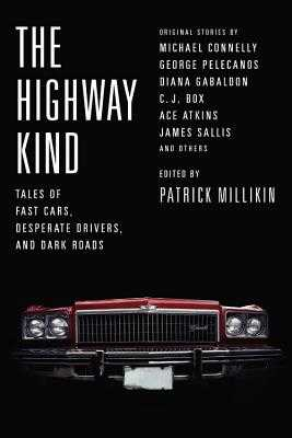 The Highway Kind: Tales of Fast Cars, Desperate Drivers, and Dark Roads: Original Stories by Michael Connelly, George Pelecanos, C. J. Box, Diana Gabaldon, Ace Atkins & Others - Millikin, Patrick