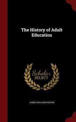 The History of Adult Education - Hudson, James William