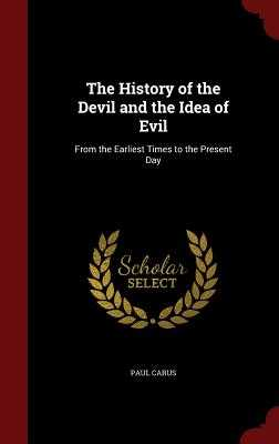 The History of the Devil and the Idea of Evil: From the Earliest Times to the Present Day - Carus, Paul, PH.D.