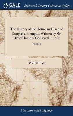 The History of the House and Race of Douglas and Angus. Written by Mr. David Hume of Godscroft. ... of 2; Volume 1 - Hume, David