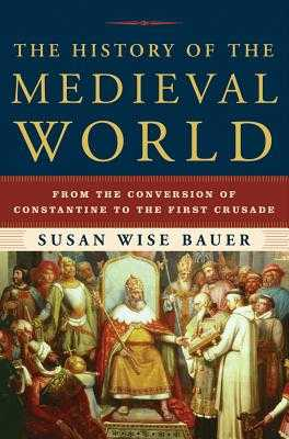 The History of the Medieval World: From the Conversion of Constantine to the First Crusade - Bauer, Susan Wise