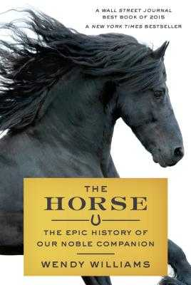 The Horse: The Epic History of Our Noble Companion - Williams, Wendy