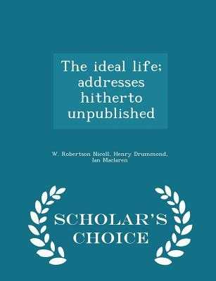 The Ideal Life; Addresses Hitherto Unpublished - Scholar's Choice Edition - Nicoll, W Robertson, and Drummond, Henry, and MacLaren, Ian