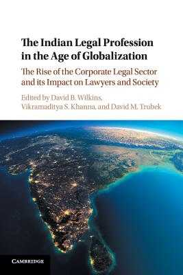 The Indian Legal Profession in the Age of Globalization: The Rise of the Corporate Legal Sector and its Impact on Lawyers and Society - Wilkins, David B. (Editor), and Khanna, Vikramaditya S. (Editor), and Trubek, David M. (Editor)
