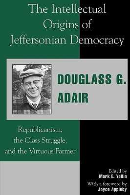 The Intellectual Origins of Jeffersonian Democracy: Republicanism, the Class Struggle and the Virtuous Farmer - Adair, Douglass G, and Yellin, Mark E (Editor), and Appleby, Joyce (Foreword by)