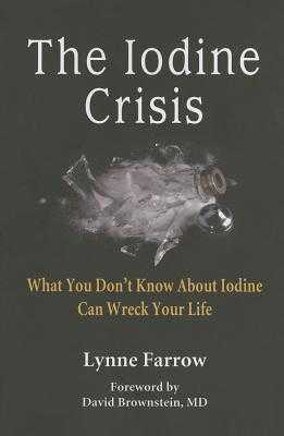 The Iodine Crisis: What You Don't Know about Iodine Can Wreck Your Life - Farrow, Lynne