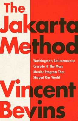 The Jakarta Method: Washington's Anticommunist Crusade and the Mass Murder Program That Shaped Our World - Bevins, Vincent
