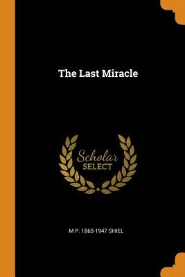 The Last Miracle - Shiel, M P 1865-1947