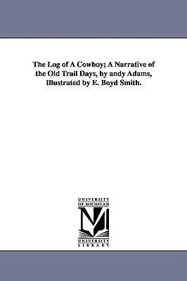 The Log of a Cowboy; A Narrative of the Old Trail Days, by Andy Adams, Illustrated by E. Boyd Smith. - Adams, Andy