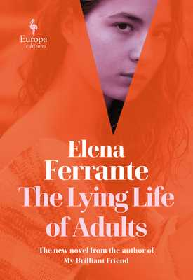 The Lying Life of Adults - Ferrante, Elena, and Goldstein, Ann (Translated by)