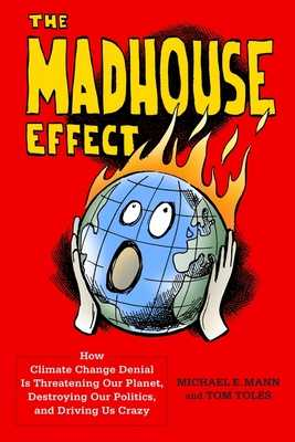 The Madhouse Effect: How Climate Change Denial Is Threatening Our Planet, Destroying Our Politics, and Driving Us Crazy - Mann, Michael, and Toles, Tom