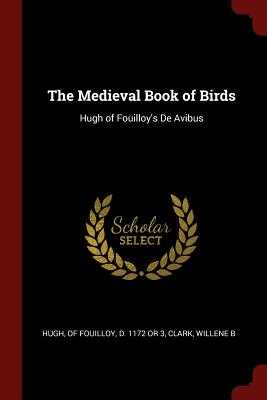 The Medieval Book of Birds: Hugh of Fouilloy's de Avibus - Hugh, Of Fouilloy D 1172 or 3 (Creator), and Clark, Willene B