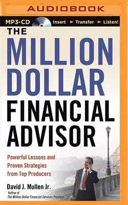 The Million-Dollar Financial Advisor: Powerful Lessons and Proven Strategies from Top Producers - Mullen, David J, Jr., and Robertson, Allan (Read by)