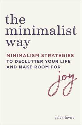 The Minimalist Way: Minimalism Strategies to Declutter Your Life and Make Room for Joy - Layne, Erica