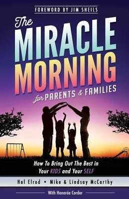 The Miracle Morning for Parents and Families: How to Bring Out the Best in Your Kids and Your Self - Elrod, Hal, and McCarthy, Lindsay, and McCarthy, Mike
