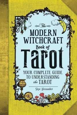 The Modern Witchcraft Book of Tarot: Your Complete Guide to Understanding the Tarot - Alexander, Skye