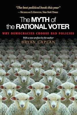 The Myth of the Rational Voter: Why Democracies Choose Bad Policies - New Edition - Caplan, Bryan
