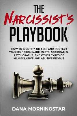 The Narcissist's Playbook: How to Identify, Disarm, and Protect Yourself from Narcissists, Sociopaths, Psychopaths, and Other Types of Manipulative and Abusive People - Morningstar, Dana